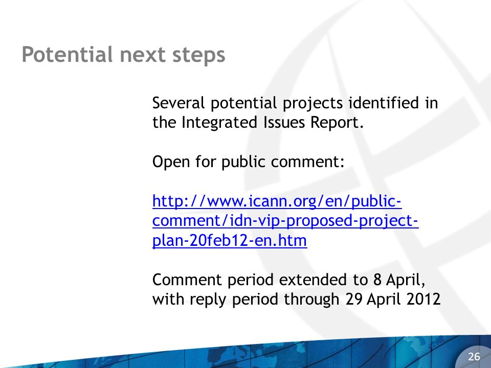 Potential next steps 26 Several potential projects identified in the Integrated Issues Report. Open for public comment: http://www.icann.org/en/public