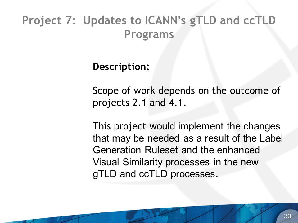 Project 7: Updates to ICANNs gTLD and ccTLD Programs 33 Description: Scope of work depends on the outcome of projects 2.1 and 4.1.