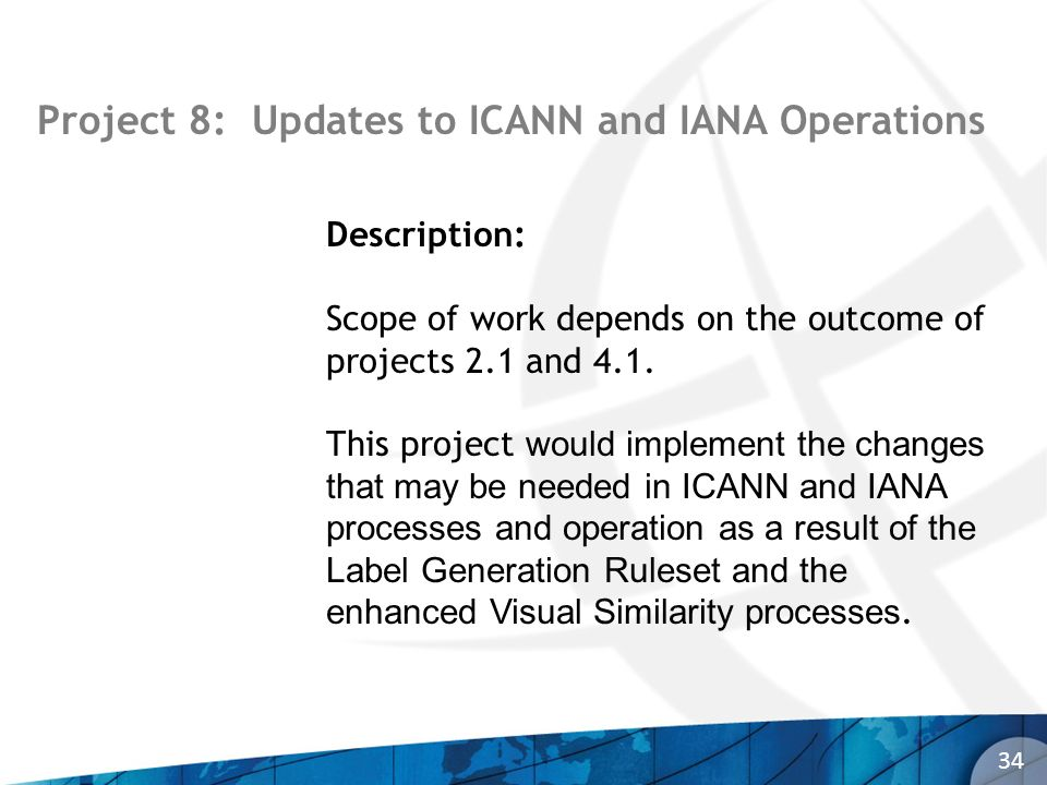 Project 8: Updates to ICANN and IANA Operations 34 Description: Scope of work depends on the outcome of projects 2.1 and 4.1. This project would imple