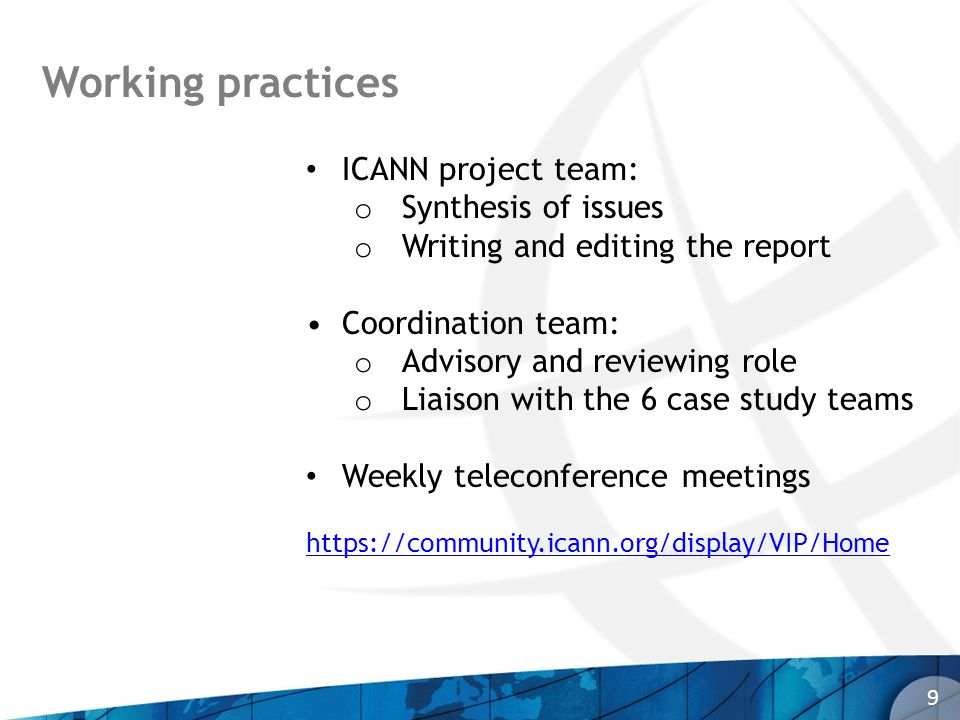 9 Working practices ICANN project team: o Synthesis of issues o Writing and editing the report Coordination team: o Advisory and reviewing role o Liai