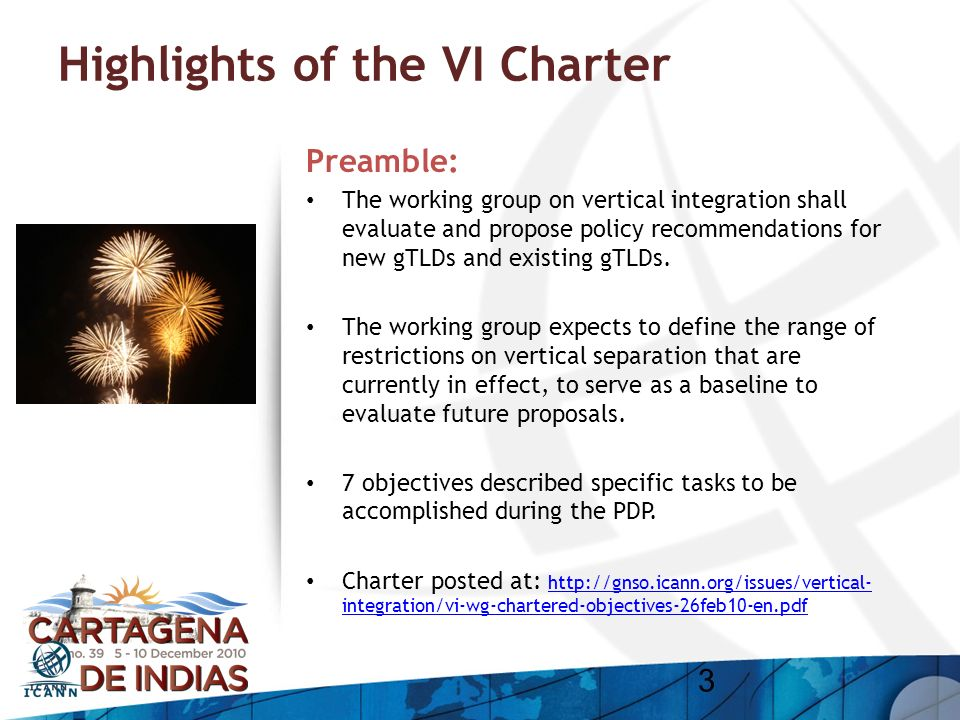 Highlights of the VI Charter Preamble: The working group on vertical integration shall evaluate and propose policy recommendations for new gTLDs and e