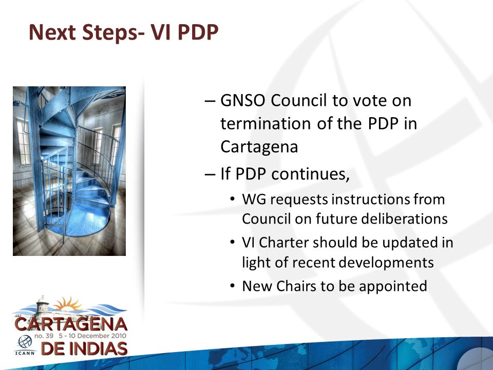 Next Steps- VI PDP – GNSO Council to vote on termination of the PDP in Cartagena – If PDP continues, WG requests instructions from Council on future d