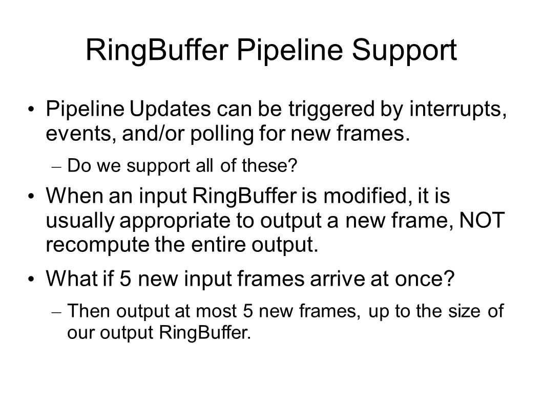 RingBuffer Pipeline Support Pipeline Updates can be triggered by interrupts, events, and/or polling for new frames. – Do we support all of these? When