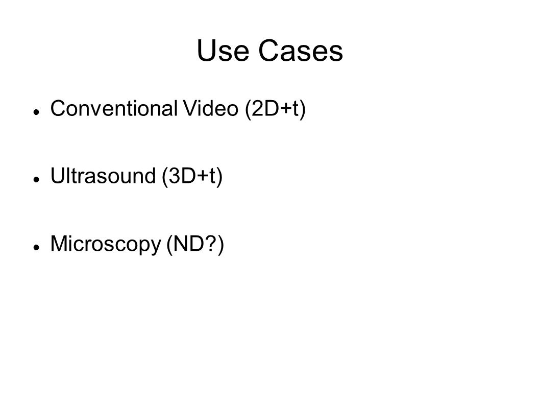 Use Cases Conventional Video (2D+t) Ultrasound (3D+t) Microscopy (ND )