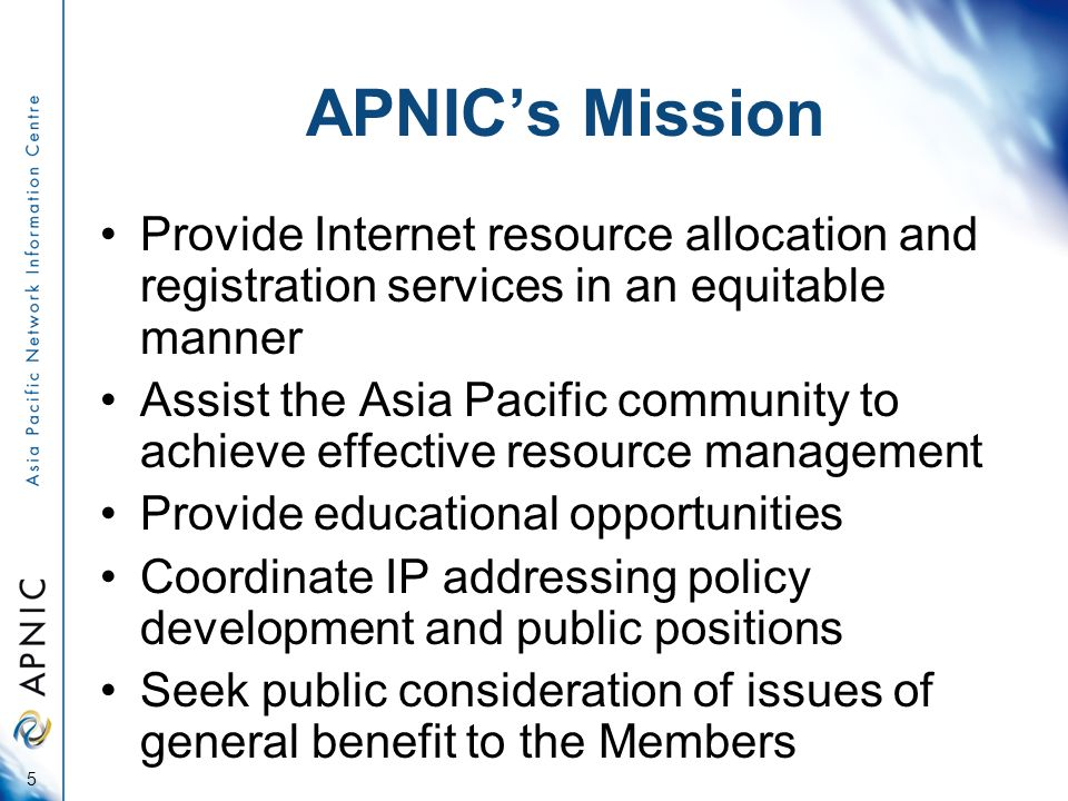 APNICs Mission Provide Internet resource allocation and registration services in an equitable manner Assist the Asia Pacific community to achieve effective resource management Provide educational opportunities Coordinate IP addressing policy development and public positions Seek public consideration of issues of general benefit to the Members 5