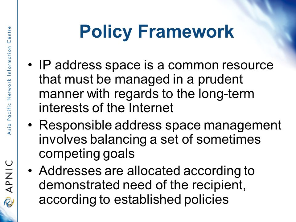 Policy Framework IP address space is a common resource that must be managed in a prudent manner with regards to the long-term interests of the Internet Responsible address space management involves balancing a set of sometimes competing goals Addresses are allocated according to demonstrated need of the recipient, according to established policies