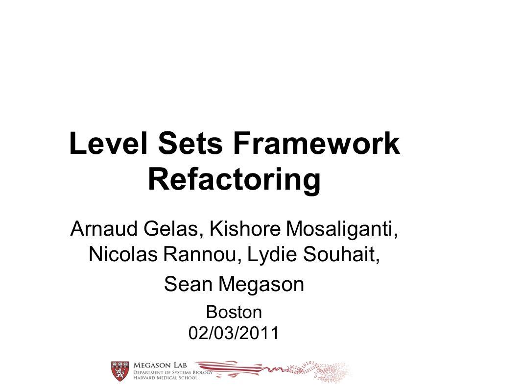 Level Sets Framework Refactoring Arnaud Gelas, Kishore Mosaliganti, Nicolas Rannou, Lydie Souhait, Sean Megason Boston 02/03/2011