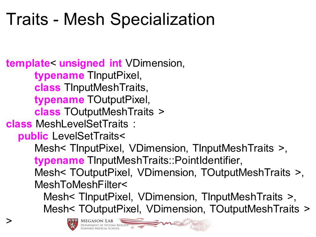 Traits - Mesh Specialization template class MeshLevelSetTraits : public LevelSetTraits, typename TInputMeshTraits::PointIdentifier, Mesh, MeshToMeshFilter< Mesh, Mesh >