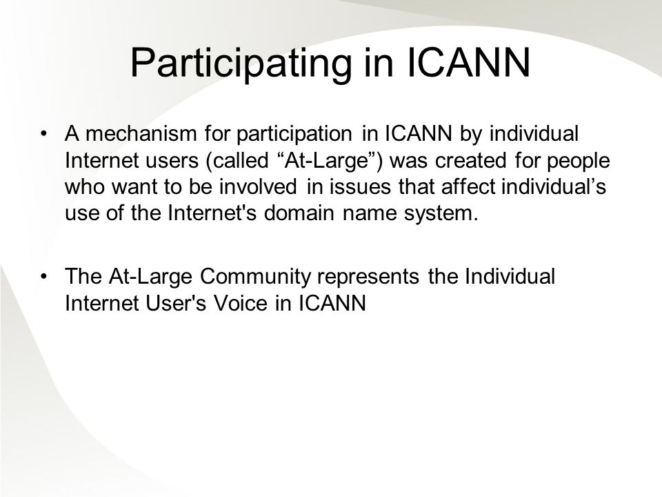 Participating in ICANN A mechanism for participation in ICANN by individual Internet users (called At-Large) was created for people who want to be involved in issues that affect individuals use of the Internet s domain name system.