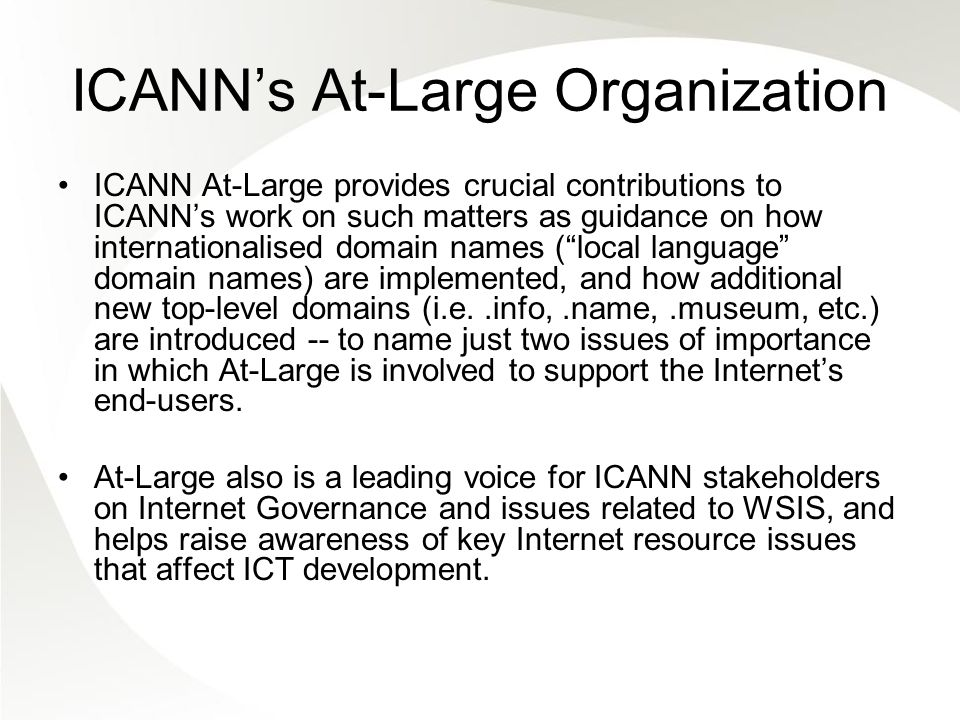 ICANNs At-Large Organization ICANN At-Large provides crucial contributions to ICANNs work on such matters as guidance on how internationalised domain names (local language domain names) are implemented, and how additional new top-level domains (i.e..info,.name,.museum, etc.) are introduced -- to name just two issues of importance in which At-Large is involved to support the Internets end-users.