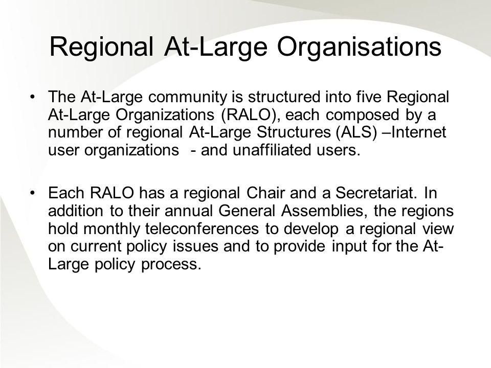 Regional At-Large Organisations The At-Large community is structured into five Regional At-Large Organizations (RALO), each composed by a number of regional At-Large Structures (ALS) –Internet user organizations - and unaffiliated users.