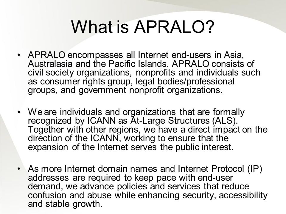 What is APRALO? APRALO encompasses all Internet end-users in Asia, Australasia and the Pacific Islands. APRALO consists of civil society organizations