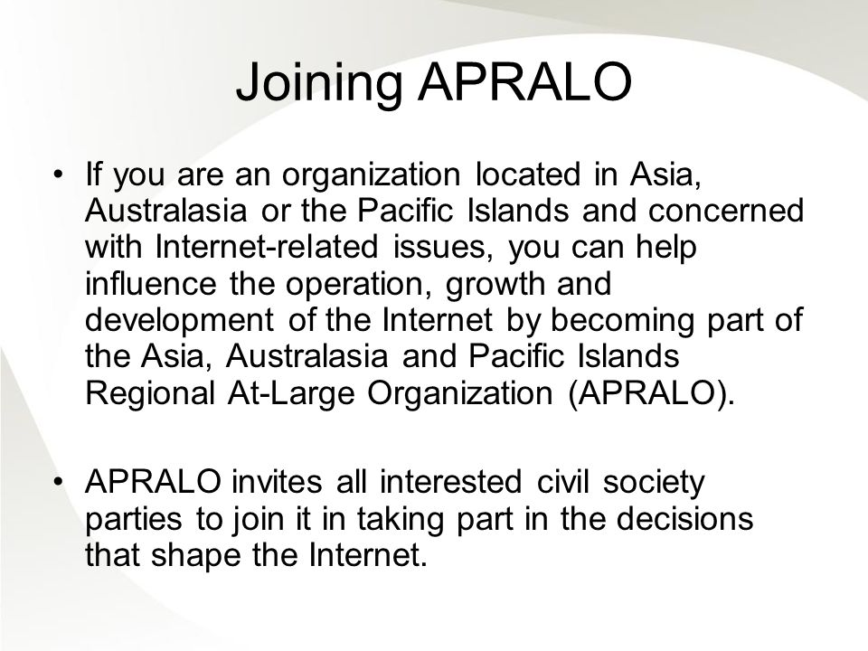 Joining APRALO If you are an organization located in Asia, Australasia or the Pacific Islands and concerned with Internet-related issues, you can help influence the operation, growth and development of the Internet by becoming part of the Asia, Australasia and Pacific Islands Regional At-Large Organization (APRALO).