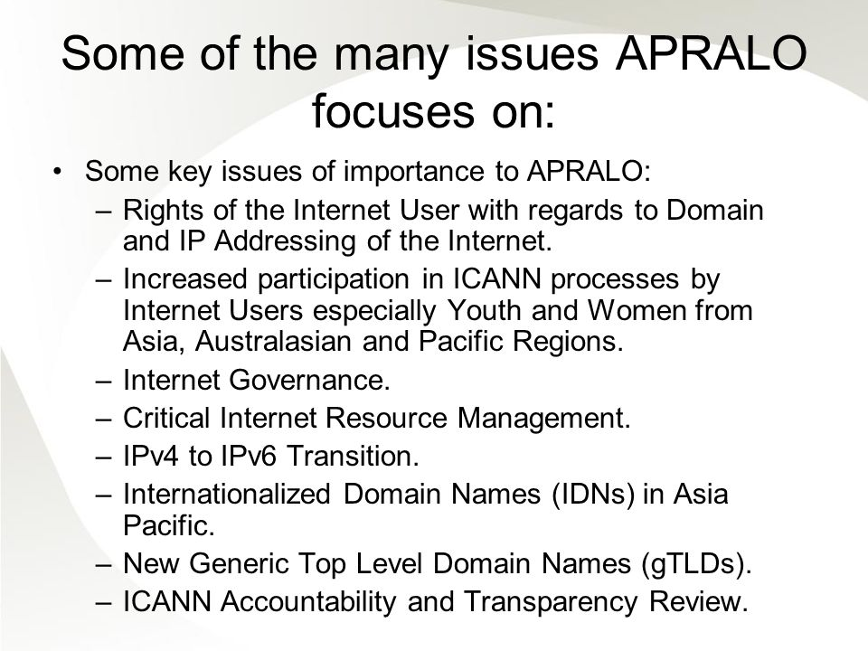 Some of the many issues APRALO focuses on: Some key issues of importance to APRALO: –Rights of the Internet User with regards to Domain and IP Addressing of the Internet.