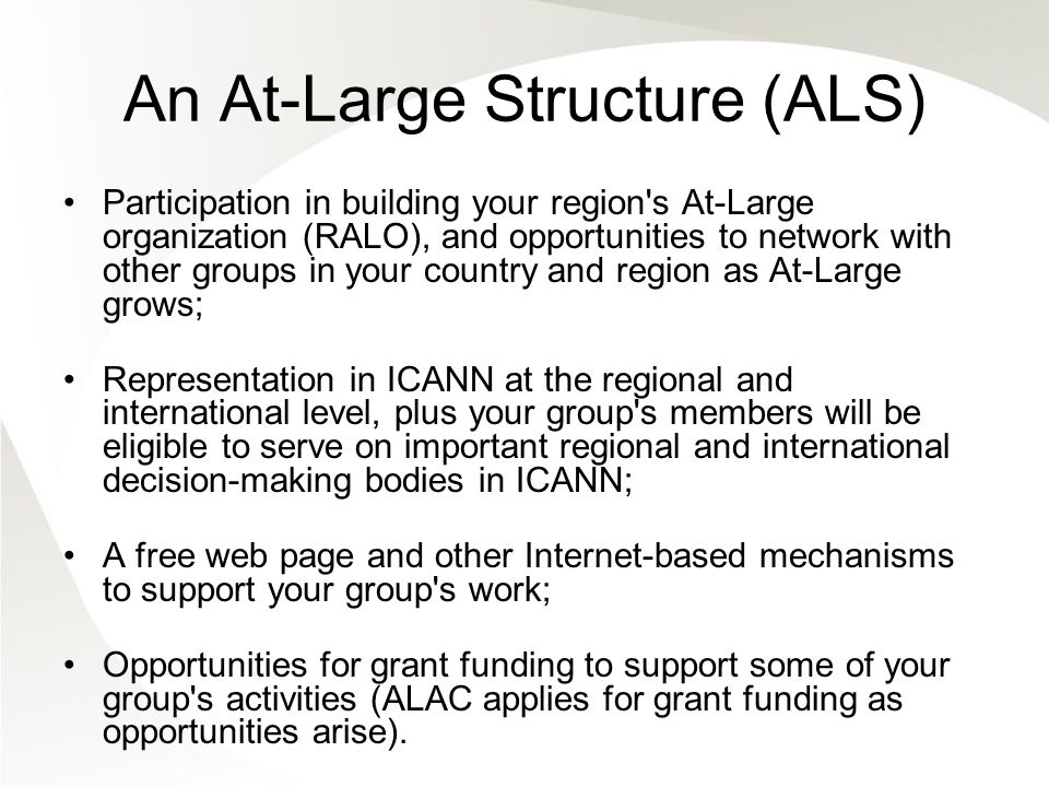 An At-Large Structure (ALS) Participation in building your region s At-Large organization (RALO), and opportunities to network with other groups in your country and region as At-Large grows; Representation in ICANN at the regional and international level, plus your group s members will be eligible to serve on important regional and international decision-making bodies in ICANN; A free web page and other Internet-based mechanisms to support your group s work; Opportunities for grant funding to support some of your group s activities (ALAC applies for grant funding as opportunities arise).