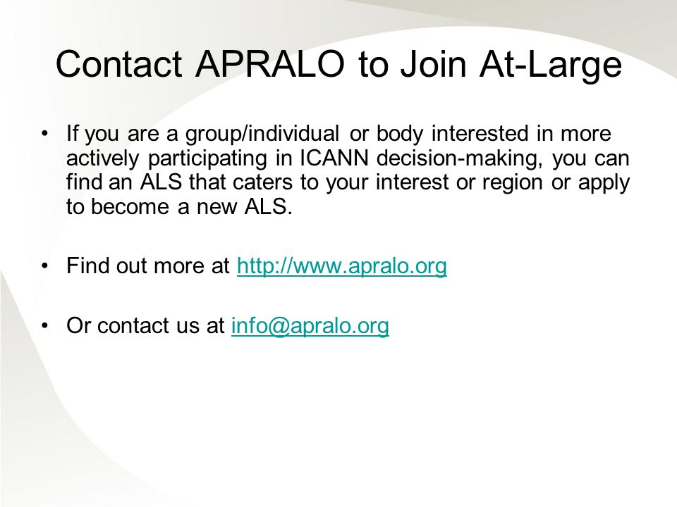Contact APRALO to Join At-Large If you are a group/individual or body interested in more actively participating in ICANN decision-making, you can find an ALS that caters to your interest or region or apply to become a new ALS.