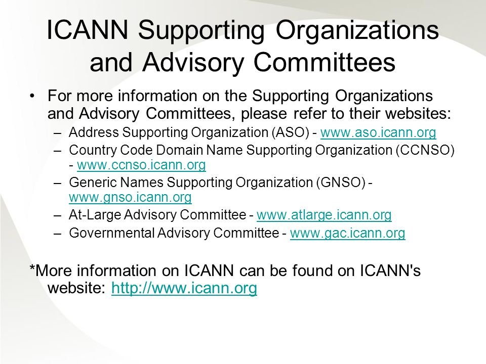 ICANN Supporting Organizations and Advisory Committees For more information on the Supporting Organizations and Advisory Committees, please refer to their websites: –Address Supporting Organization (ASO) - www.aso.icann.orgwww.aso.icann.org –Country Code Domain Name Supporting Organization (CCNSO) - www.ccnso.icann.orgwww.ccnso.icann.org –Generic Names Supporting Organization (GNSO) - www.gnso.icann.org www.gnso.icann.org –At-Large Advisory Committee - www.atlarge.icann.orgwww.atlarge.icann.org –Governmental Advisory Committee - www.gac.icann.orgwww.gac.icann.org *More information on ICANN can be found on ICANN s website: http://www.icann.orghttp://www.icann.org