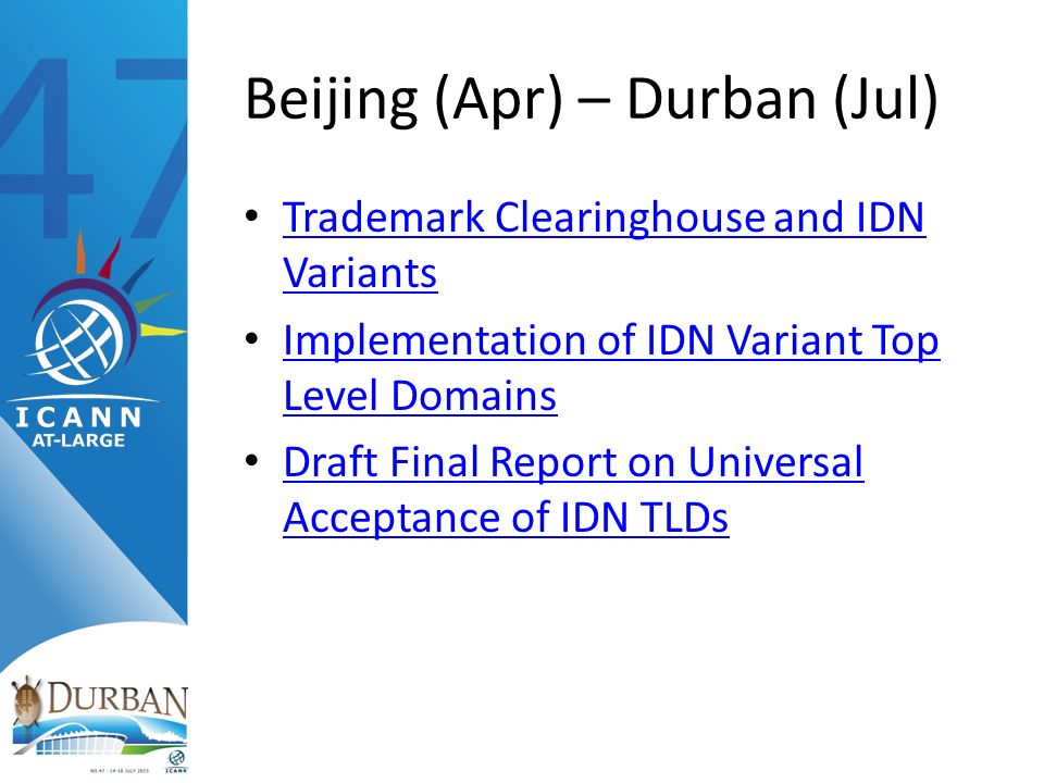 Beijing (Apr) – Durban (Jul) Trademark Clearinghouse and IDN Variants Trademark Clearinghouse and IDN Variants Implementation of IDN Variant Top Level Domains Implementation of IDN Variant Top Level Domains Draft Final Report on Universal Acceptance of IDN TLDs Draft Final Report on Universal Acceptance of IDN TLDs