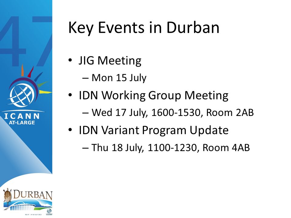 Key Events in Durban JIG Meeting – Mon 15 July IDN Working Group Meeting – Wed 17 July, , Room 2AB IDN Variant Program Update – Thu 18 July, , Room 4AB