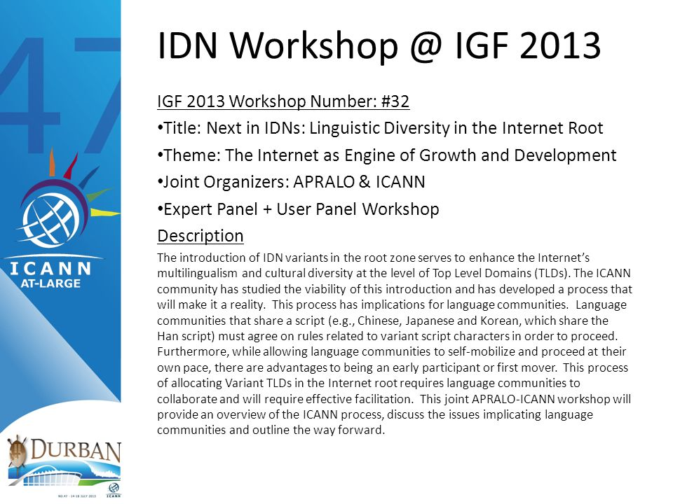 IDN Workshop @ IGF 2013 IGF 2013 Workshop Number: #32 Title: Next in IDNs: Linguistic Diversity in the Internet Root Theme: The Internet as Engine of Growth and Development Joint Organizers: APRALO & ICANN Expert Panel + User Panel Workshop Description The introduction of IDN variants in the root zone serves to enhance the Internets multilingualism and cultural diversity at the level of Top Level Domains (TLDs).