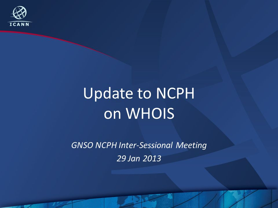 Update to NCPH on WHOIS GNSO NCPH Inter-Sessional Meeting 29 Jan 2013