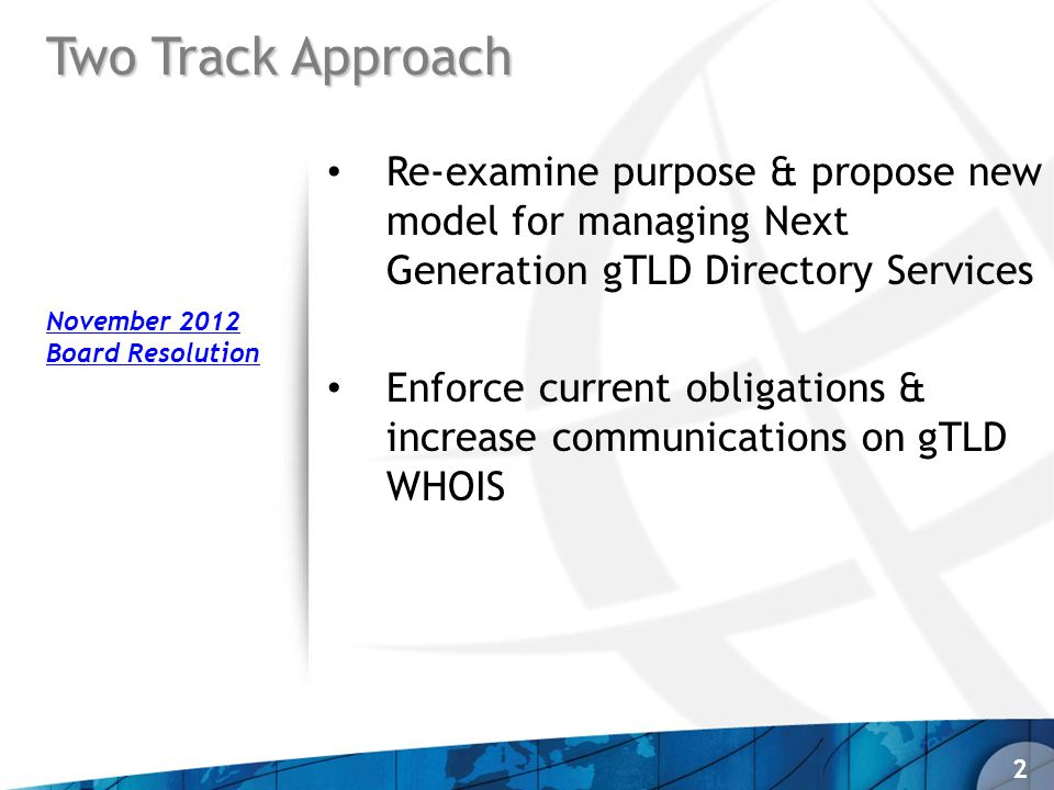 Two Track Approach Re-examine purpose & propose new model for managing Next Generation gTLD Directory Services Enforce current obligations & increase communications on gTLD WHOIS 2 November 2012 Board Resolution