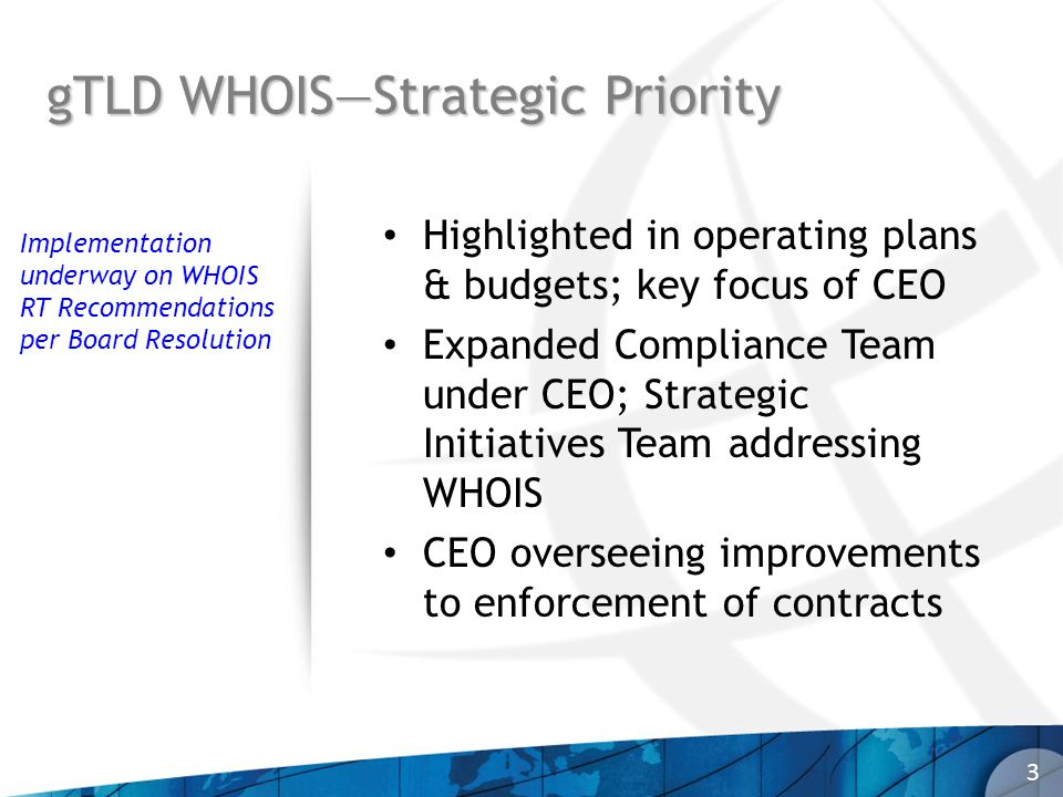 gTLD WHOISStrategic Priority 3 Highlighted in operating plans & budgets; key focus of CEO Expanded Compliance Team under CEO; Strategic Initiatives Team addressing WHOIS CEO overseeing improvements to enforcement of contracts Implementation underway on WHOIS RT Recommendations per Board Resolution