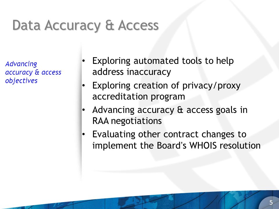 Data Accuracy & Access 5 Exploring automated tools to help address inaccuracy Exploring creation of privacy/proxy accreditation program Advancing accuracy & access goals in RAA negotiations Evaluating other contract changes to implement the Boards WHOIS resolution Advancing accuracy & access objectives