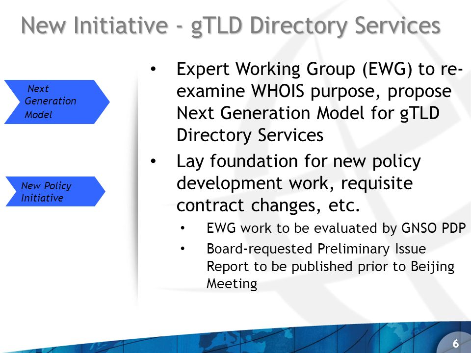 New Initiative - gTLD Directory Services Expert Working Group (EWG) to re- examine WHOIS purpose, propose Next Generation Model for gTLD Directory Services Lay foundation for new policy development work, requisite contract changes, etc.