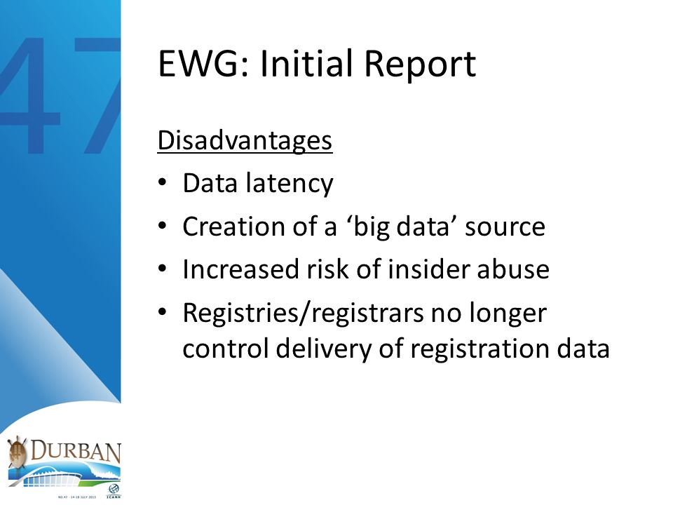 EWG: Initial Report Disadvantages Data latency Creation of a big data source Increased risk of insider abuse Registries/registrars no longer control delivery of registration data