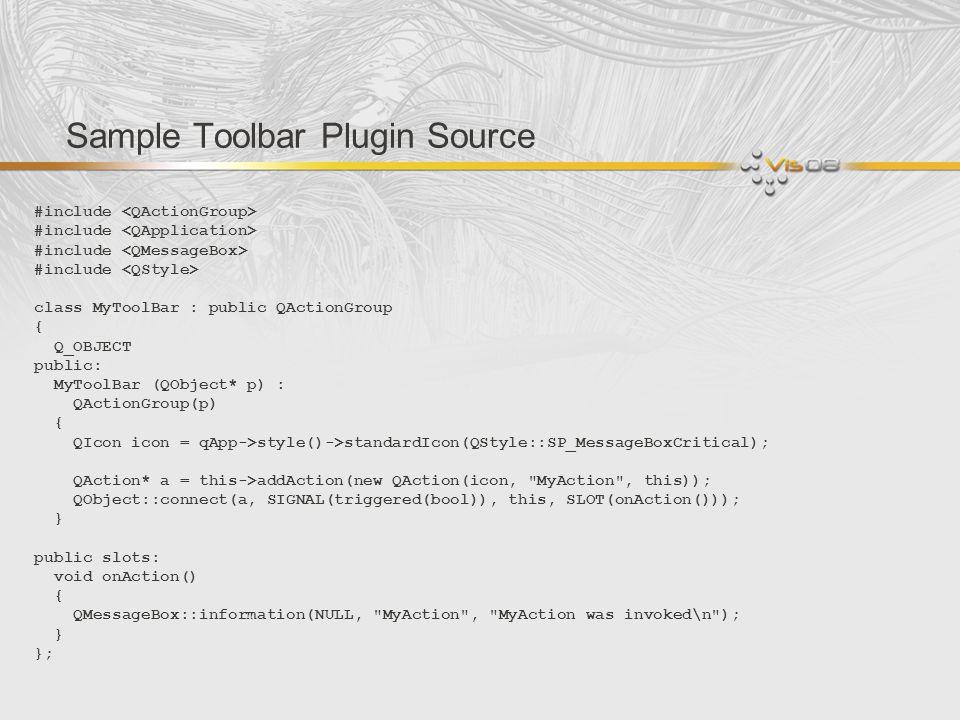 Sample Toolbar Plugin Source #include class MyToolBar : public QActionGroup { Q_OBJECT public: MyToolBar (QObject* p) : QActionGroup(p) { QIcon icon =