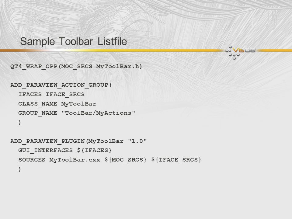Sample Toolbar Listfile QT4_WRAP_CPP(MOC_SRCS MyToolBar.h) ADD_PARAVIEW_ACTION_GROUP( IFACES IFACE_SRCS CLASS_NAME MyToolBar GROUP_NAME