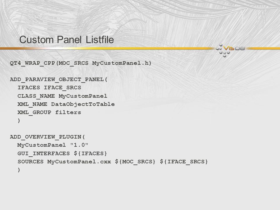 Custom Panel Listfile QT4_WRAP_CPP(MOC_SRCS MyCustomPanel.h) ADD_PARAVIEW_OBJECT_PANEL( IFACES IFACE_SRCS CLASS_NAME MyCustomPanel XML_NAME DataObject