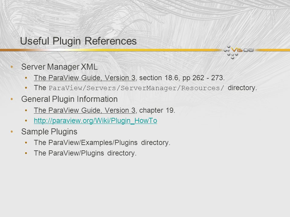 Useful Plugin References Server Manager XML The ParaView Guide, Version 3, section 18.6, pp 262 - 273. The ParaView/Servers/ServerManager/Resources/ d
