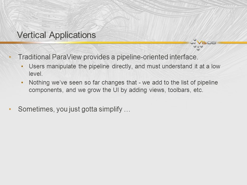 Vertical Applications Traditional ParaView provides a pipeline-oriented interface. Users manipulate the pipeline directly, and must understand it at a