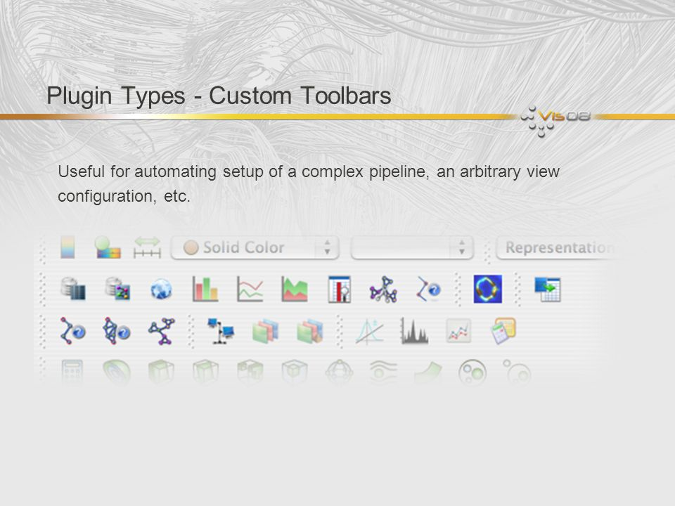 Plugin Types - Custom Toolbars Useful for automating setup of a complex pipeline, an arbitrary view configuration, etc.