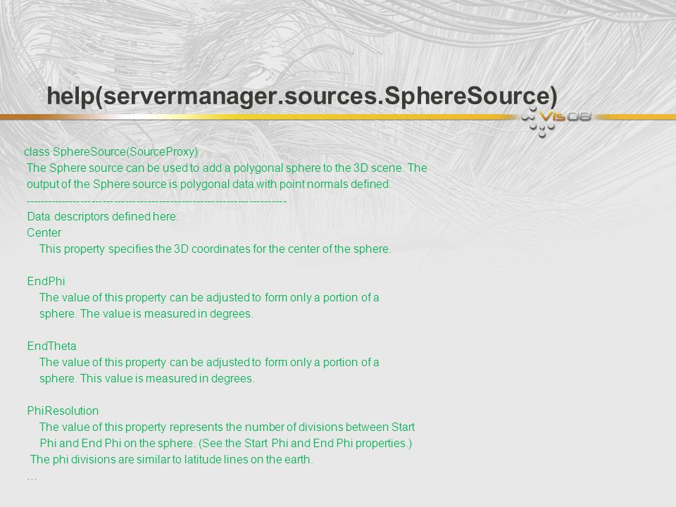 help(servermanager.sources.SphereSource) class SphereSource(SourceProxy) The Sphere source can be used to add a polygonal sphere to the 3D scene. The