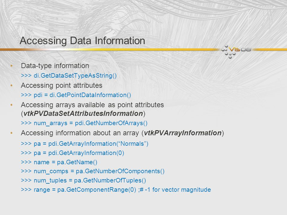 Accessing Data Information Data-type information >>> di.GetDataSetTypeAsString() Accessing point attributes >>> pdi = di.GetPointDataInformation() Acc