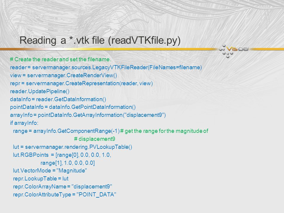 Reading a *.vtk file (readVTKfile.py) # Create the reader and set the filename. reader = servermanager.sources.LegacyVTKFileReader(FileNames=filename)