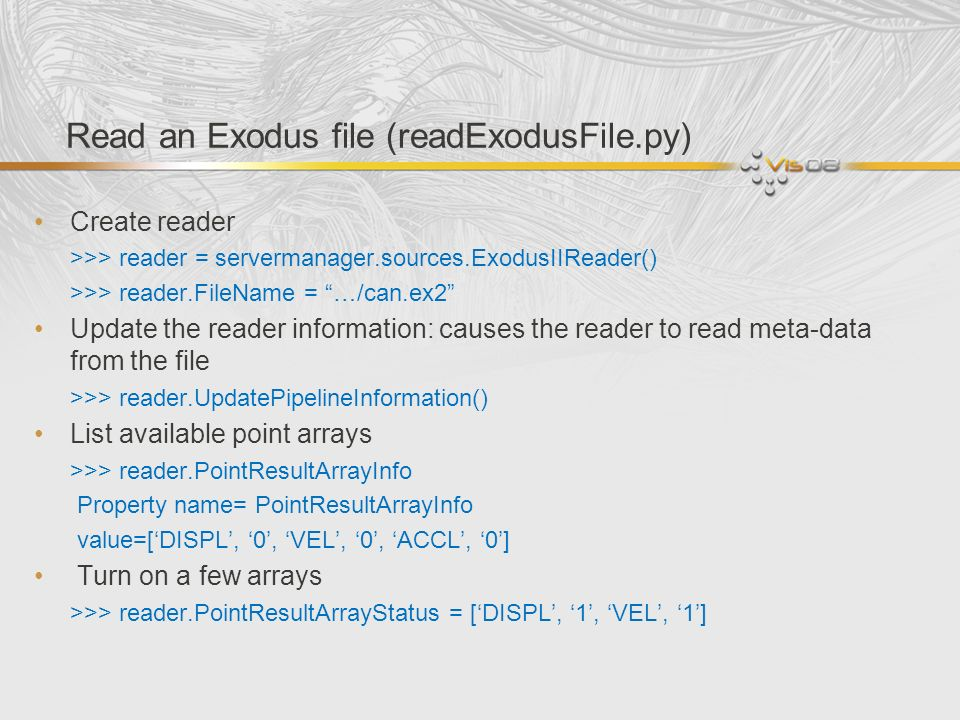 Read an Exodus file (readExodusFile.py) Create reader >>> reader = servermanager.sources.ExodusIIReader() >>> reader.FileName = …/can.ex2 Update the r