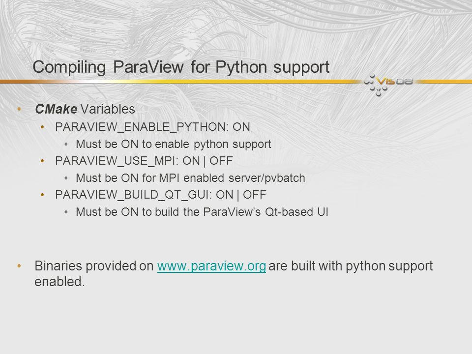 Python in ParaView Standard python interpreter (python) Set PYTHON_PATH to directory containing ParaView modules Import relevant ParaView modules ParaViews python client (pvpython) Python interpreter with ParaView initialization plus sets the path to ParaView modules ParaViews batch client (pvbatch) Same as pvpython without remote server connection capabilities Can be run in parallel (using mpirun etc.) ParaView GUI (paraview) GUI provides python shell comparable to pvpython Python for data processing Python Programmable filter