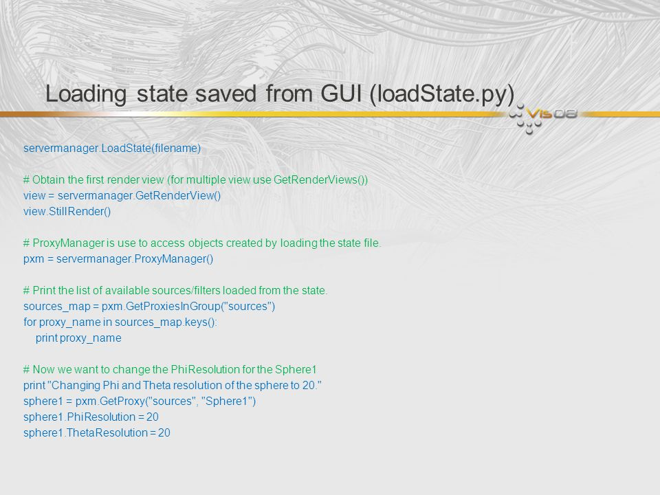 Loading state saved from GUI (loadState.py) servermanager.LoadState(filename) # Obtain the first render view (for multiple view use GetRenderViews())