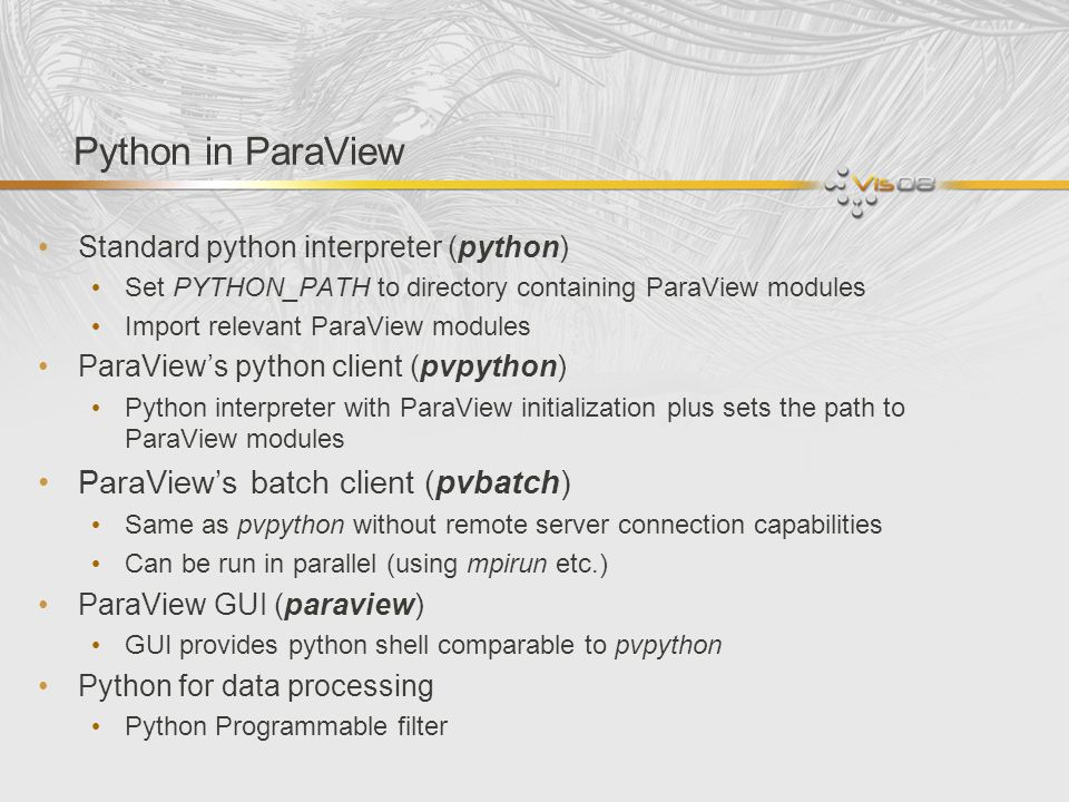 Python in ParaView Standard python interpreter (python) Set PYTHON_PATH to directory containing ParaView modules Import relevant ParaView modules Para