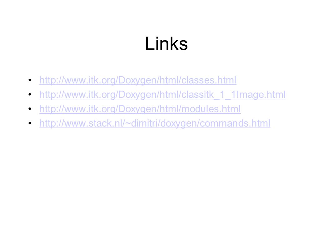 Links http://www.itk.org/Doxygen/html/classes.html http://www.itk.org/Doxygen/html/classitk_1_1Image.html http://www.itk.org/Doxygen/html/modules.html http://www.stack.nl/~dimitri/doxygen/commands.html