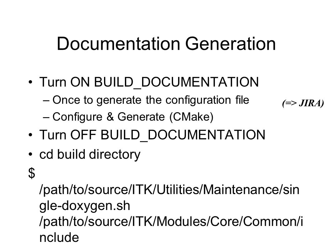 Documentation Generation Turn ON BUILD_DOCUMENTATION –Once to generate the configuration file –Configure & Generate (CMake) Turn OFF BUILD_DOCUMENTATION cd build directory $ /path/to/source/ITK/Utilities/Maintenance/sin gle-doxygen.sh /path/to/source/ITK/Modules/Core/Common/i nclude/itkImage.h firefox temp/html/index.html (=> JIRA)