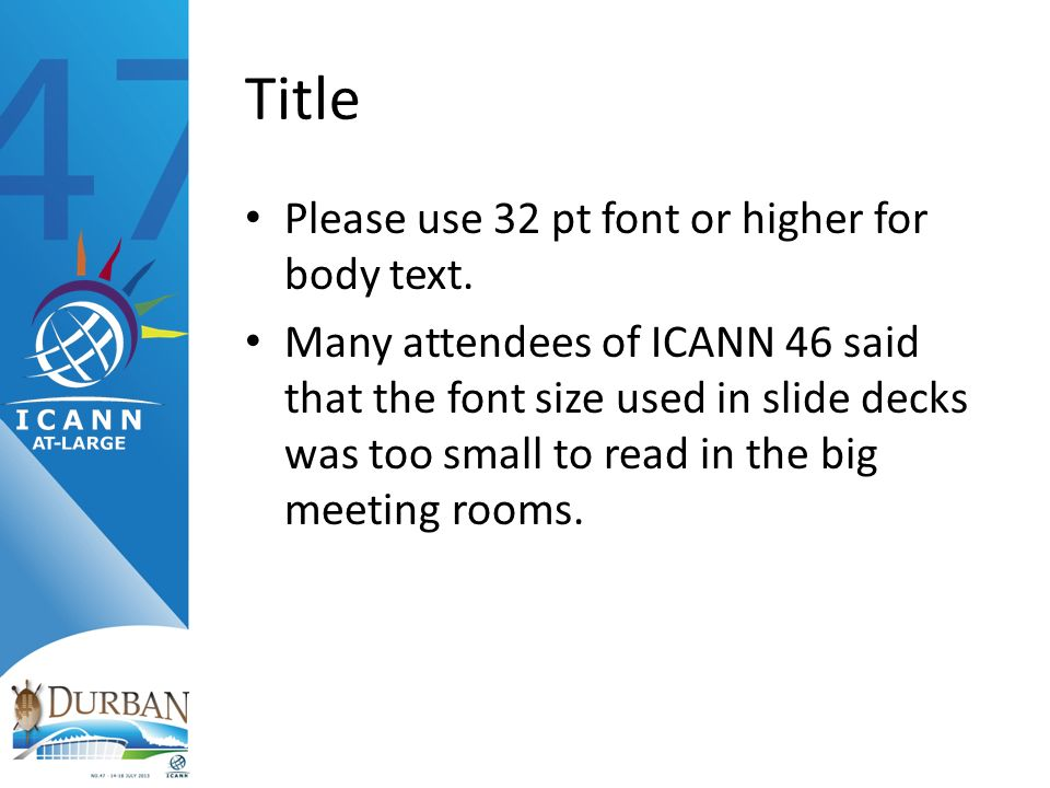 Title Please use 32 pt font or higher for body text. Many attendees of ICANN 46 said that the font size used in slide decks was too small to read in t