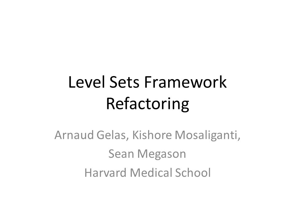Level Sets Framework Refactoring Arnaud Gelas, Kishore Mosaliganti, Sean Megason Harvard Medical School
