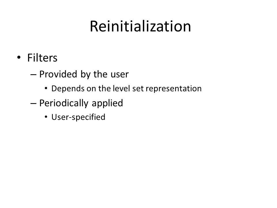 Reinitialization Filters – Provided by the user Depends on the level set representation – Periodically applied User-specified