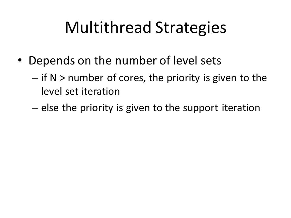 Multithread Strategies Depends on the number of level sets – if N > number of cores, the priority is given to the level set iteration – else the priority is given to the support iteration