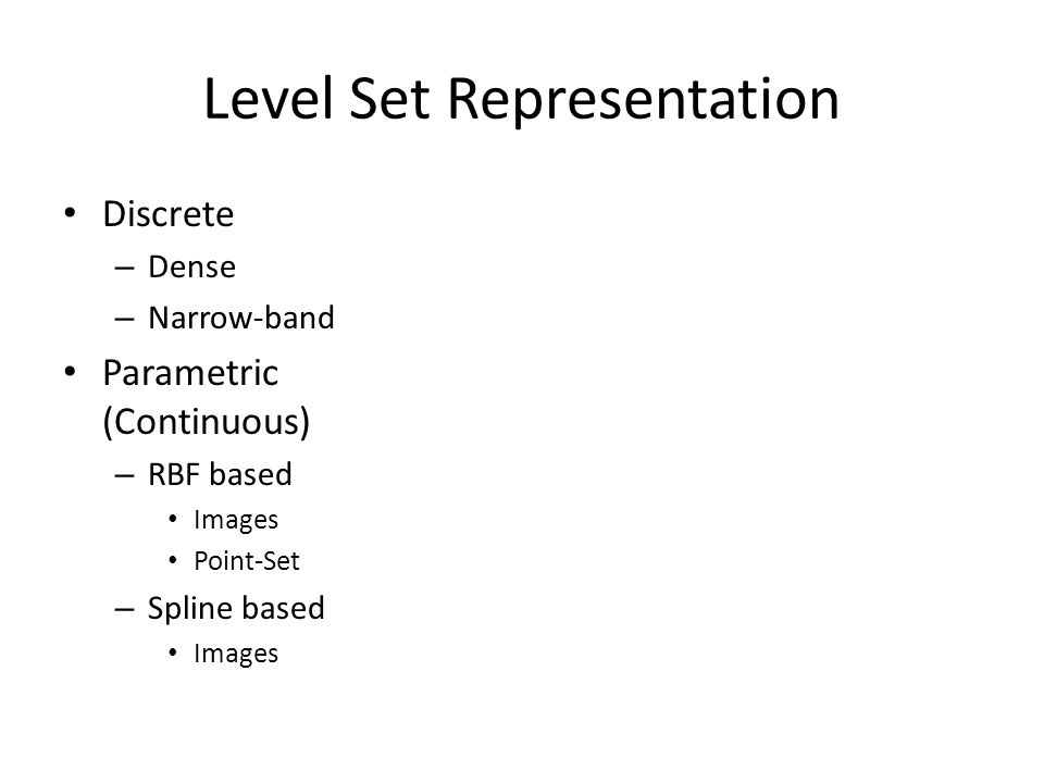Level Set Representation Discrete – Dense – Narrow-band Parametric (Continuous) – RBF based Images Point-Set – Spline based Images